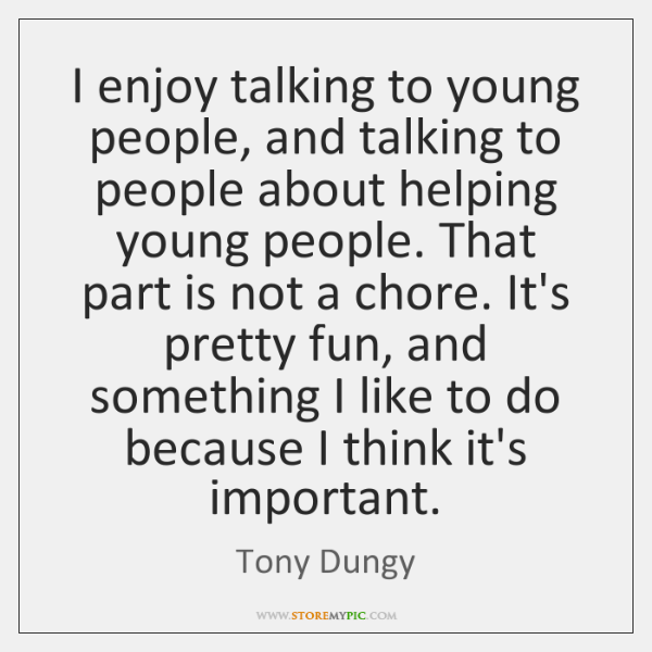 I enjoy talking to young people, and talking to people about helping ...