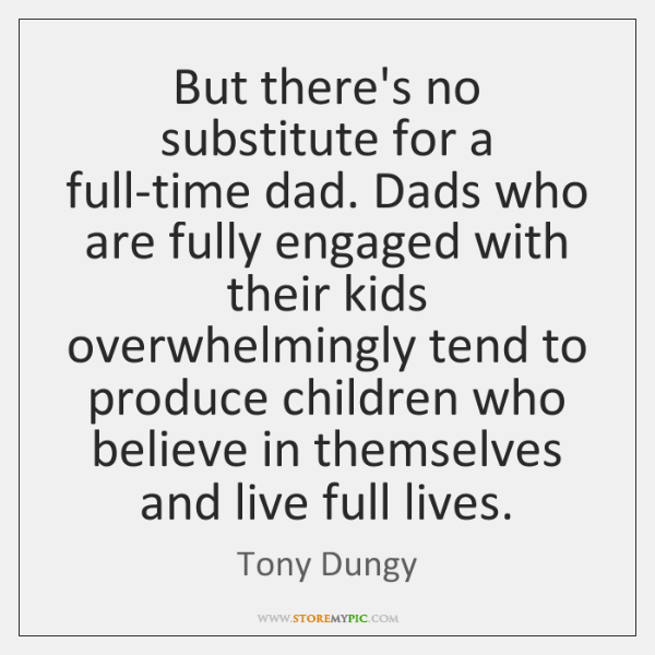 But there's no substitute for a full-time dad. Dads who are fully ...