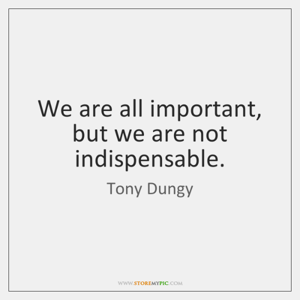 We are all important, but we are not indispensable.