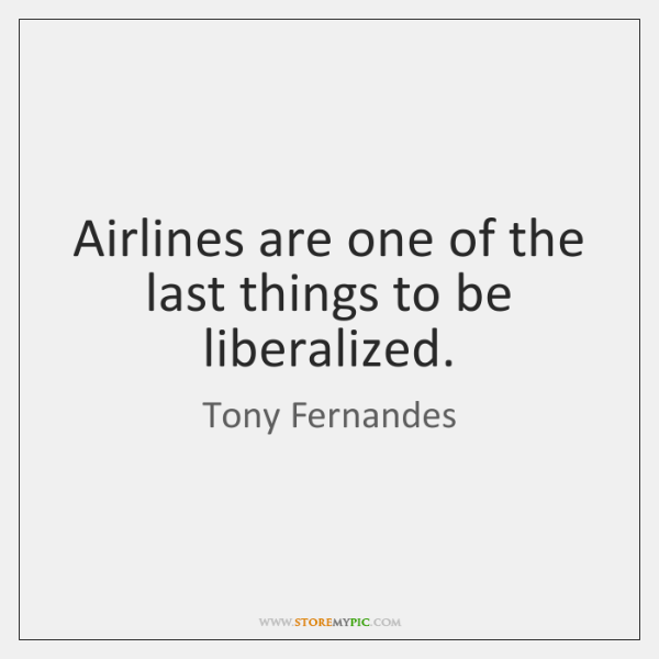 Airlines are one of the last things to be liberalized.