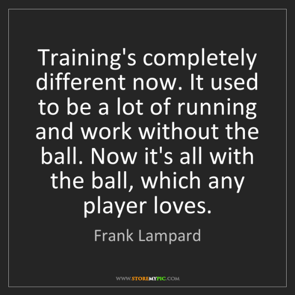 Frank Lampard: Training's completely different now. It used to be a...