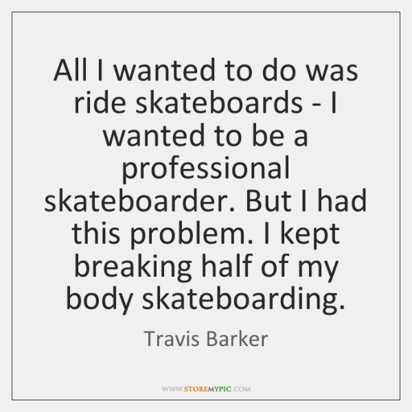 All I wanted to do was ride skateboards - I wanted to ...