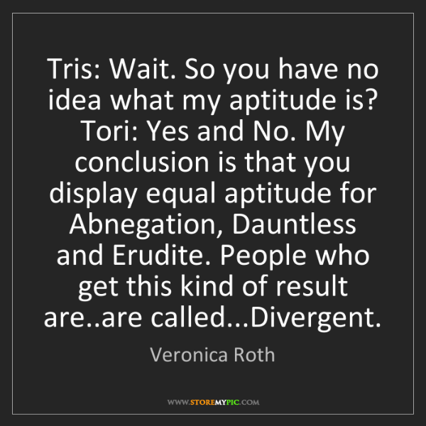 Veronica Roth: Tris: Wait. So you have no idea what my aptitude is?...