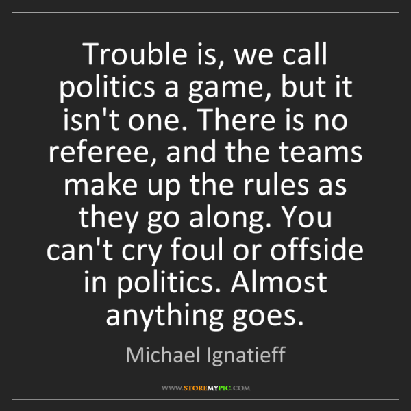 Michael Ignatieff: Trouble is, we call politics a game, but it isn't one....