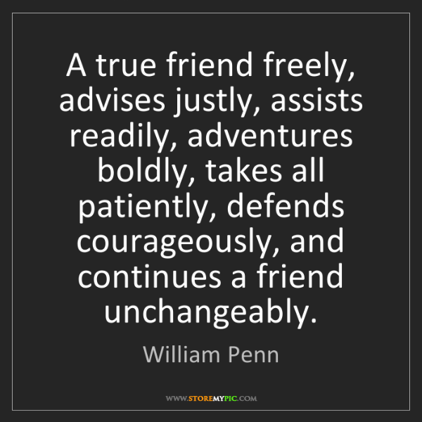 William Penn: A true friend freely, advises justly, assists readily,...