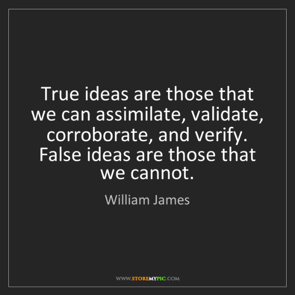 William James: True ideas are those that we can assimilate, validate,...