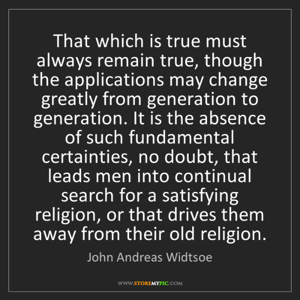 John Andreas Widtsoe: That which is true must always remain true, though the...
