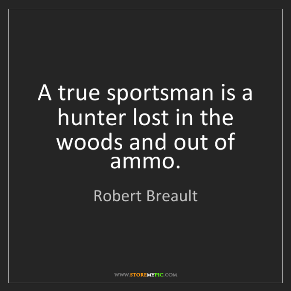 Robert Breault: A true sportsman is a hunter lost in the woods and out...
