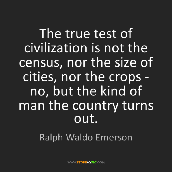 Ralph Waldo Emerson: The true test of civilization is not the census, nor...