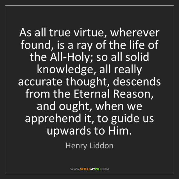 Henry Liddon: As all true virtue, wherever found, is a ray of the life...