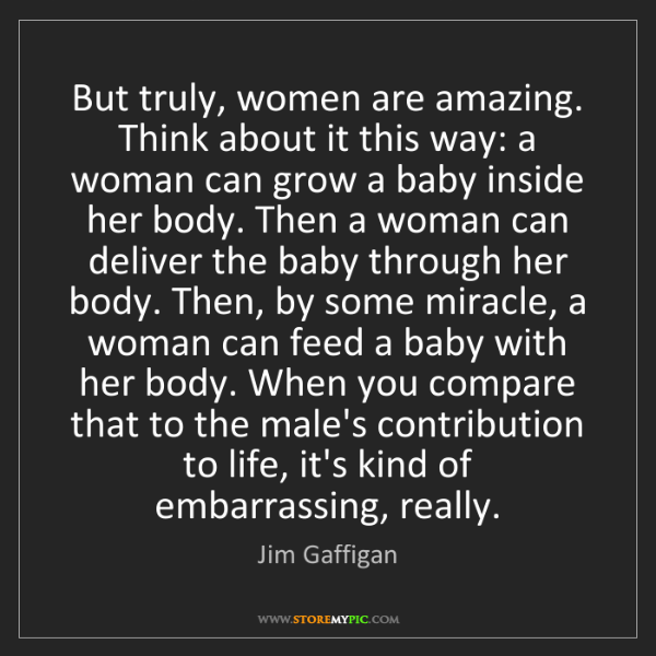 Jim Gaffigan: But truly, women are amazing. Think about it this way:...