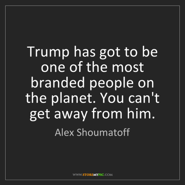 Alex Shoumatoff: Trump has got to be one of the most branded people on...