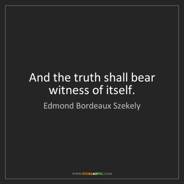 Edmond Bordeaux Szekely: And the truth shall bear witness of itself.