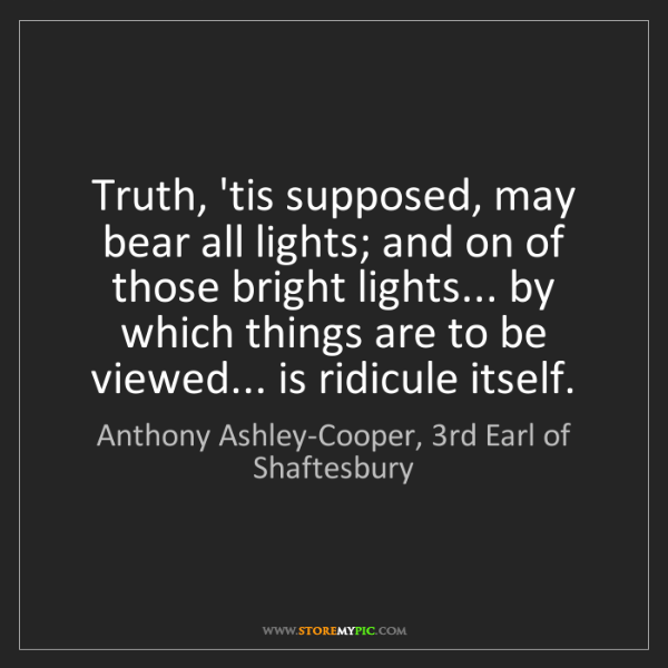 Anthony Ashley-Cooper, 3rd Earl of Shaftesbury: Truth, 'tis supposed, may bear all lights; and on of