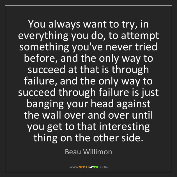 Beau Willimon: You always want to try, in everything you do, to attempt...