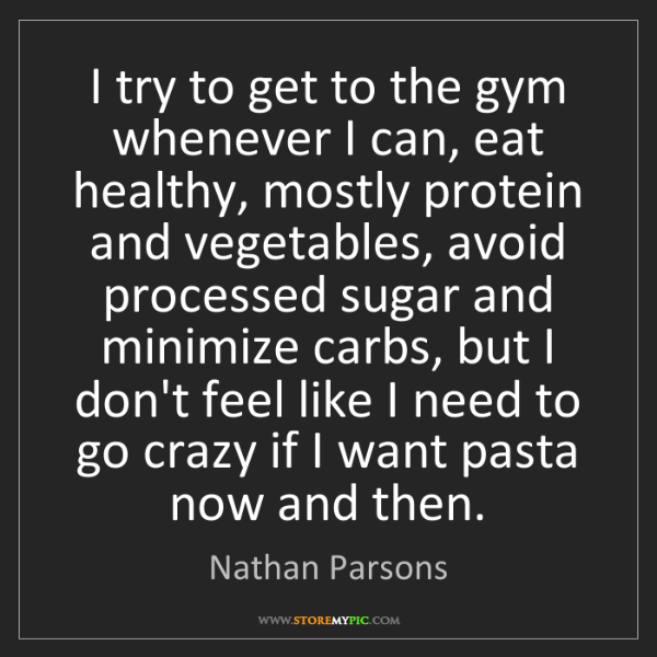 Nathan Parsons: I try to get to the gym whenever I can, eat healthy,...