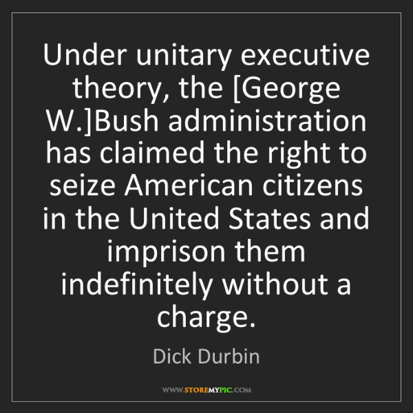 Dick Durbin: Under unitary executive theory, the [George W.]Bush administration...