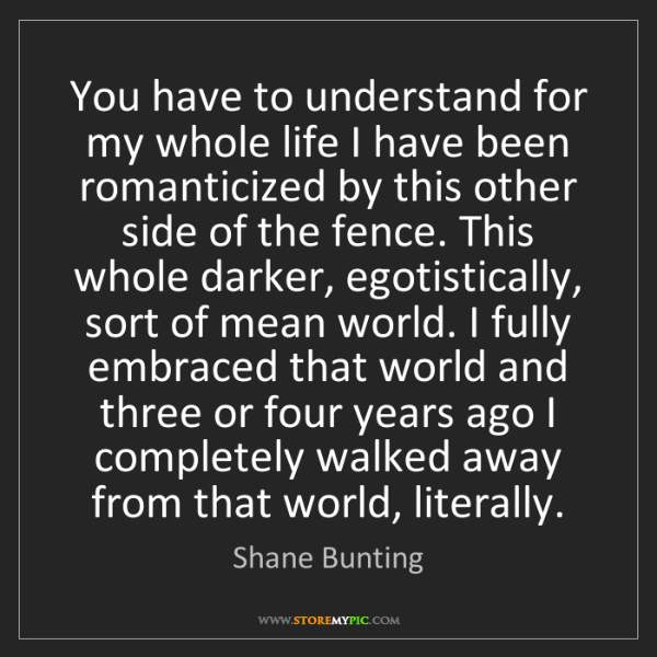 Shane Bunting: You have to understand for my whole life I have been...