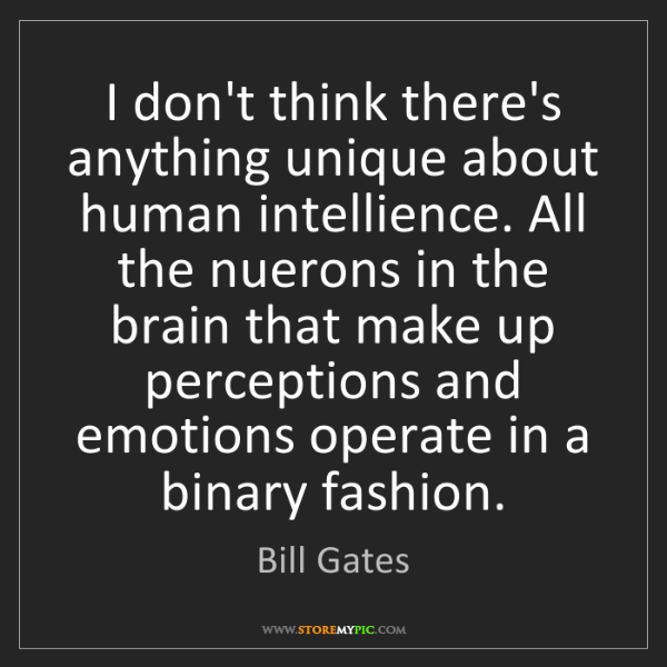 Bill Gates: I don't think there's anything unique about human intellience....