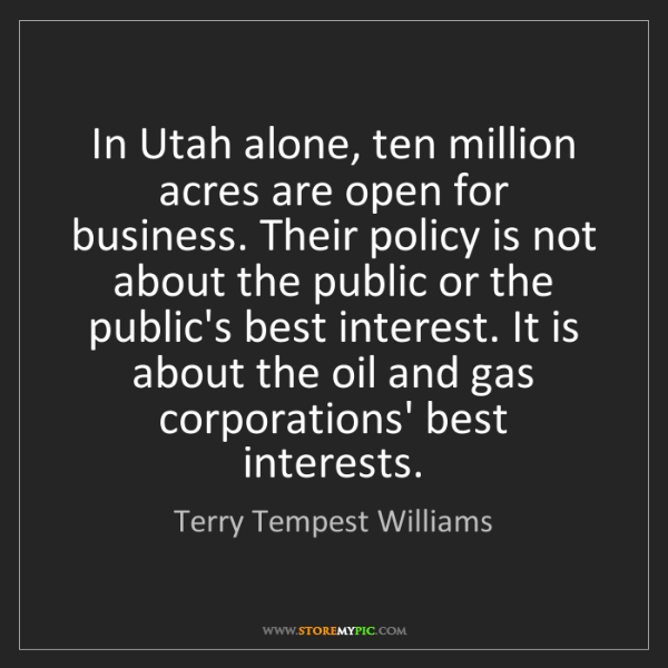 Terry Tempest Williams: In Utah alone, ten million acres are open for business....