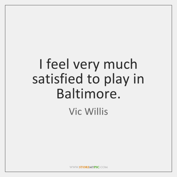 I feel very much satisfied to play in Baltimore.