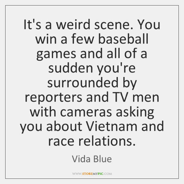 It's a weird scene. You win a few baseball games and all ...
