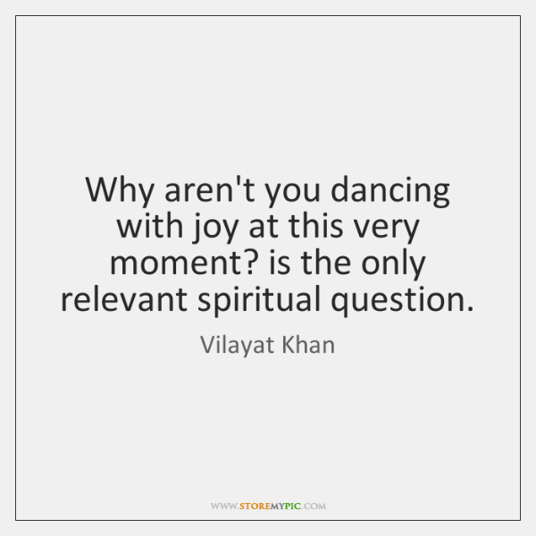 Why aren't you dancing with joy at this very moment? is the ...