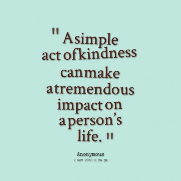 A simple act of kindness can make a tremendous impact on a persons life
