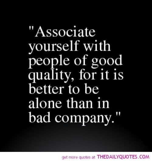 Associate yourself with people of good quality for it is better to be alone than in