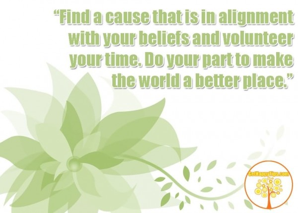 Find a cause that is in alignment with your beliefs and volunteer your time do your
