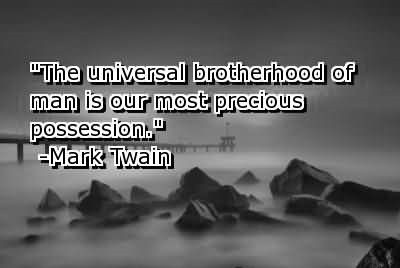 The universal brotherhood of man is our most precious possession