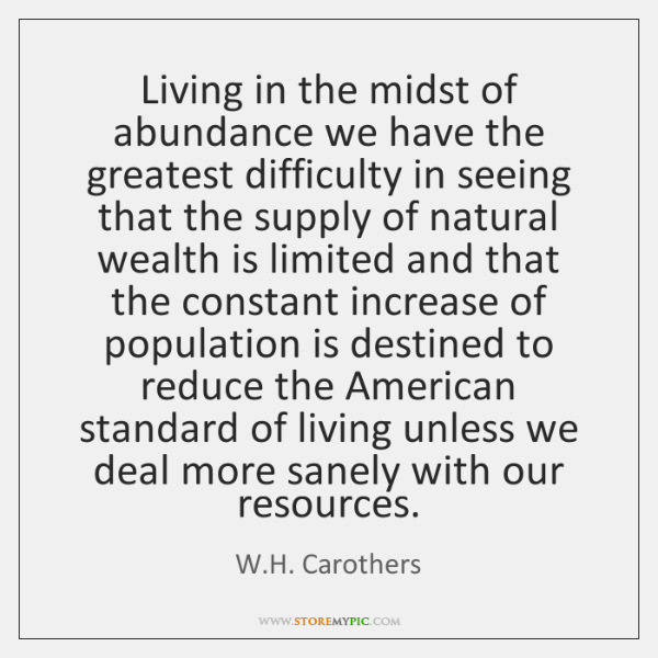 Living in the midst of abundance we have the greatest difficulty in ...