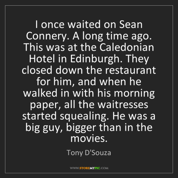Tony D'Souza: I once waited on Sean Connery. A long time ago. This...