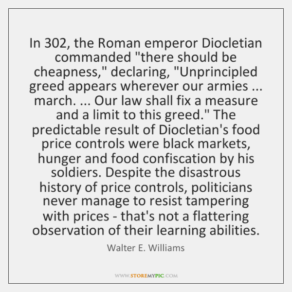 "In 302, the Roman emperor Diocletian commanded ""there should be cheapness,"" declaring, ""Unprincipled"