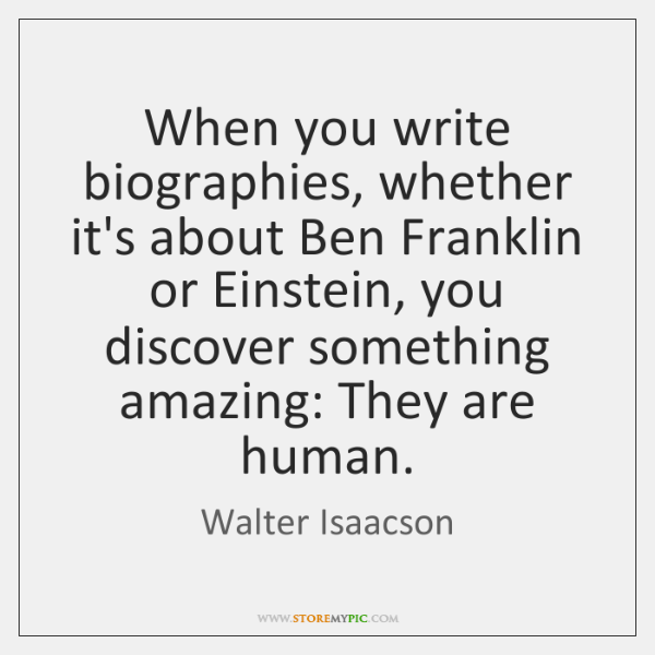 When you write biographies, whether it's about Ben Franklin or Einstein, you ...