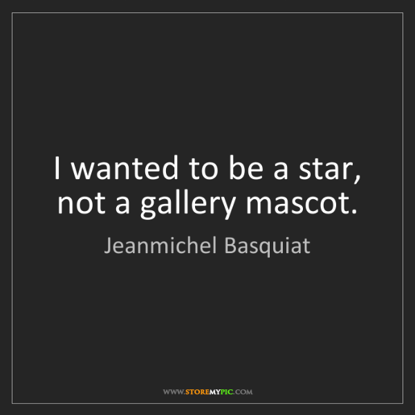 Jeanmichel Basquiat: I wanted to be a star, not a gallery mascot.
