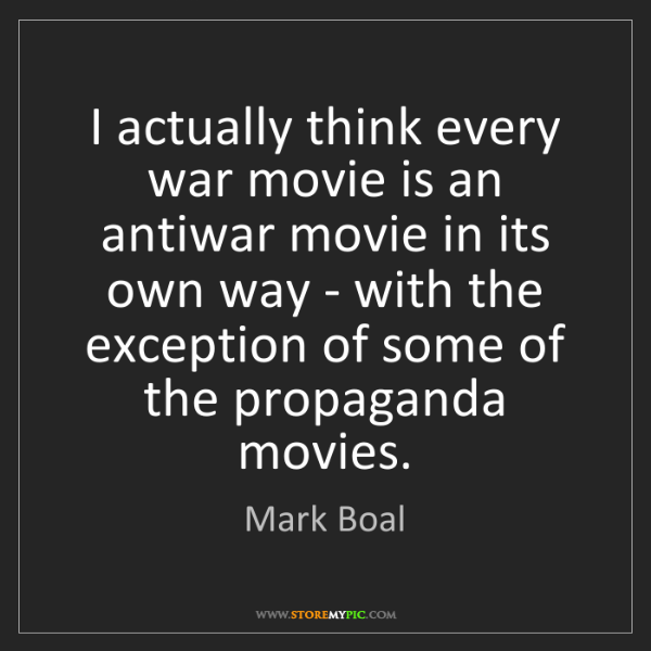 Mark Boal: I actually think every war movie is an antiwar movie...