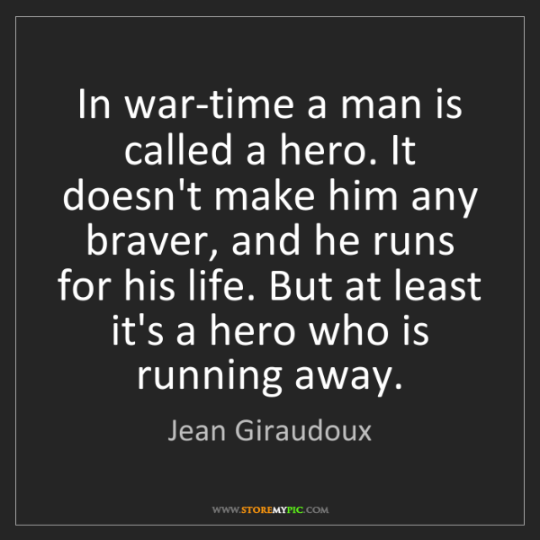 Jean Giraudoux: In war-time a man is called a hero. It doesn't make him...