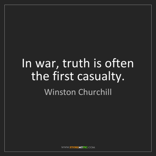 Winston Churchill: In war, truth is often the first casualty.