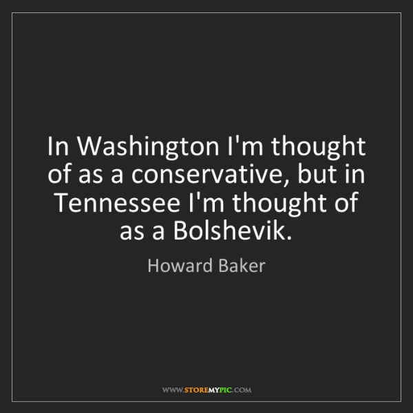 Howard Baker: In Washington I'm thought of as a conservative, but in...