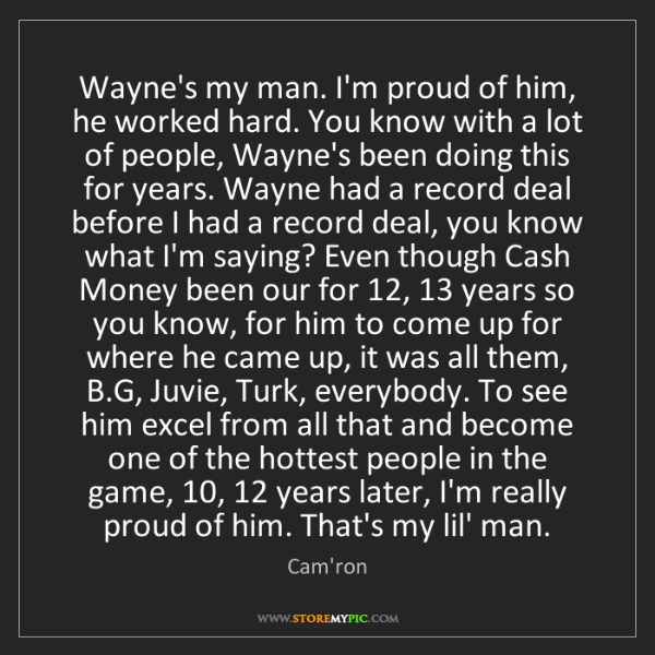 Cam'ron: Wayne's my man. I'm proud of him, he worked hard. You...