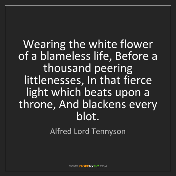 Alfred Lord Tennyson: Wearing the white flower of a blameless life, Before...