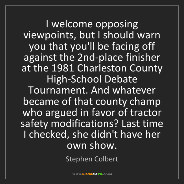 Stephen Colbert: I welcome opposing viewpoints, but I should warn you...