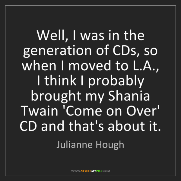 Julianne Hough: Well, I was in the generation of CDs, so when I moved...