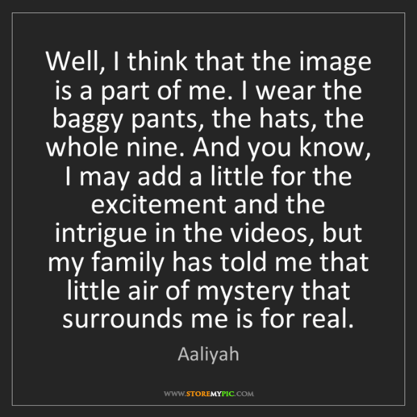 Aaliyah: Well, I think that the image is a part of me. I wear...