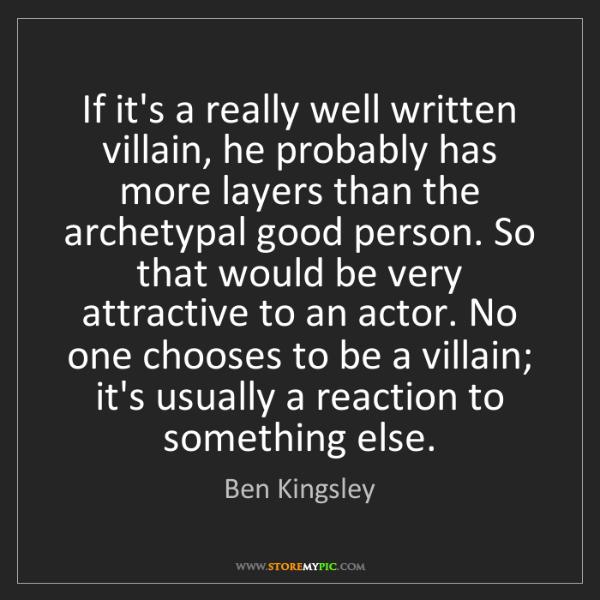 Ben Kingsley: If it's a really well written villain, he probably has...