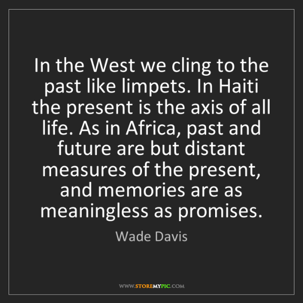 Wade Davis: In the West we cling to the past like limpets. In Haiti...