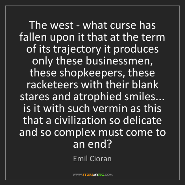 Emil Cioran: The west - what curse has fallen upon it that at the...