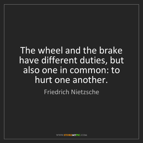 Friedrich Nietzsche: The wheel and the brake have different duties, but also...