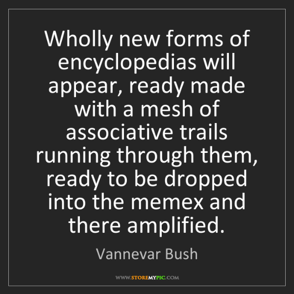Vannevar Bush: Wholly new forms of encyclopedias will appear, ready...